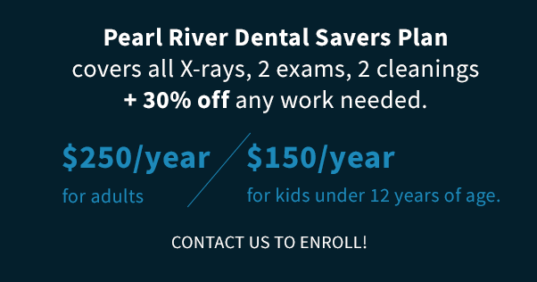 Pearl River Dental Savers Plan covers all X-rays, 2 exams, 2 cleanings + 30% off any work needed.$250/year for adults, $150/year for kids under 12 years of age. Contact us to enroll!